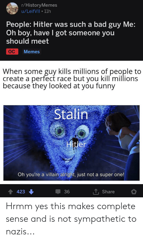 Funny Stalin: r/HistoryMemes  u/LeifVII 11h  People: Hitler was such a bad guy Me:  Oh boy, havel got someone you  should meet  OC  Memes  When some guy kills millions of people to  create a perfect race but you kill millions  because they looked at you funny  Stalin  Hitler  Oh you're a villain alright, just not a super one!  423  36  Share Hrmm yes this makes complete sense and is not sympathetic to nazis...