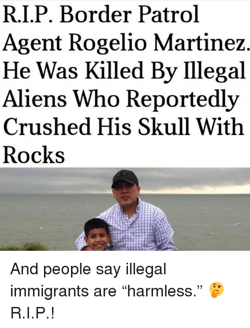 """Memes, Aliens, and Skull: R.I.P. Border Patrol  Agent Rogelio Martinez  He Was Killed By Ilegal  Aliens Who Reportedly  Crushed His Skull With  Rocks And people say illegal immigrants are """"harmless."""" 🤔 R.I.P.!"""