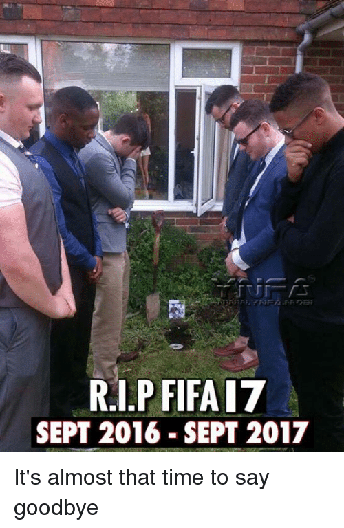 Fifa, Memes, and Time: R.I.P FIFA I7  SEPT 2016 SEPT 2017 It's almost that time to say goodbye