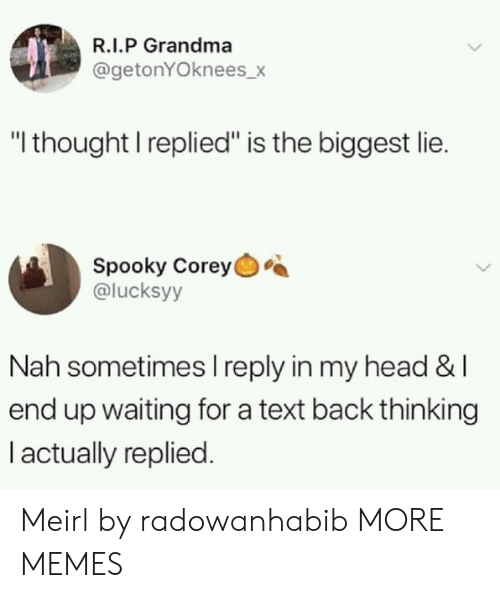 "Corey: R.I.P Grandma  @getonYOknees_>  ""I thought I replied"" is the biggest lie.  Spooky Corey  @lucksyy  Nah sometimes I reply in my head &l  end up waiting for a text back thinking  I actually replied. Meirl by radowanhabib MORE MEMES"