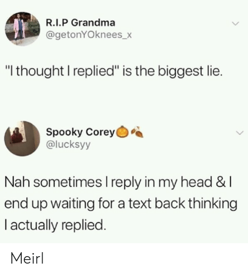 "Corey: R.I.P Grandma  @getonYOknees_>  ""I thought I replied"" is the biggest lie.  Spooky Corey  @lucksyy  Nah sometimes I reply in my head &l  end up waiting for a text back thinking  I actually replied. Meirl"