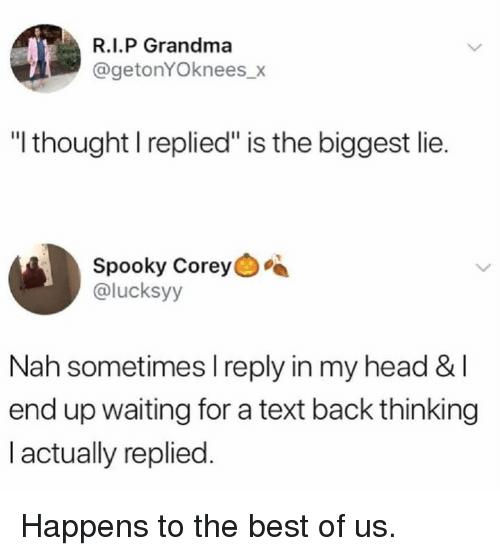 "Waiting For A Text Back: R.I.P Grandma  @getonYOknees_x  ""I thought I replied"" is the biggest lie.  Spooky Corey  @lucksyy  Nah sometimes l reply in my head &I  end up waiting for a text back thinking  I actually replied. Happens to the best of us."