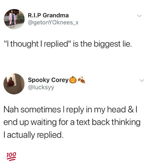 "Waiting For A Text Back: R.I.P Grandma  @getonYOknees_x  ""l thought I replied"" is the biggest lie.  Spooky Corey  @lucksyy  Nah sometimes I reply in my head & l  end up waiting for a text back thinking  l actually replied. 💯"