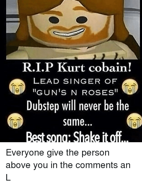"""dubstep: R.I.P Kurt cobain!  LEAD SINGER OF  """"GUN'S N ROSES""""  Dubstep will never be the  same.  Best sono: Shake it off Everyone give the person above you in the comments an L"""