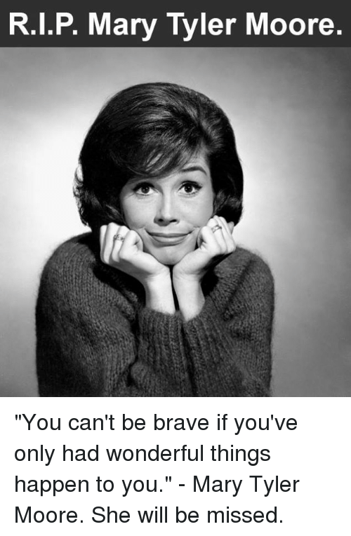 """Moors: R.I.P. Mary Tyler Moore """"You can't be brave if you've only had wonderful things happen to you.""""  - Mary Tyler Moore.   She will be missed."""