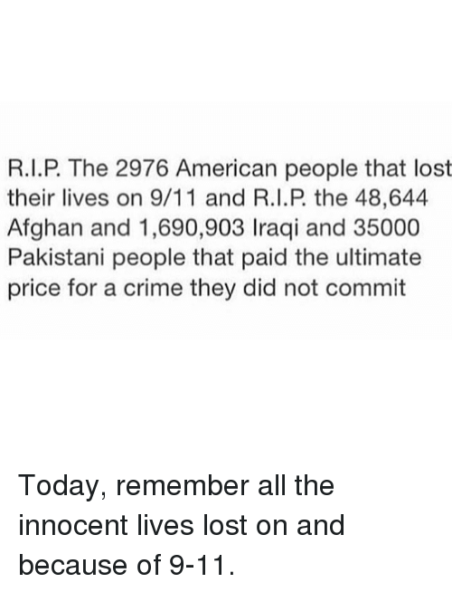 innocentive: R.I.P. The 2976 American people that lost  their lives on 9/11 and R.I.P the 48,644  Afghan and 1,690,903 Iraqi and 35000  Pakistani people that paid the ultimate  price for a crime they did not commit Today, remember all the innocent lives lost on and because of 9-11.