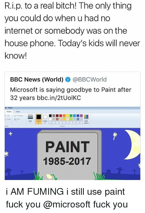 Fuming: R.i.p. to a real bitch! The only thing  you could do when u had no  internet or somebody was on the  house phone. Today's kids will never  know!  BBC News (World)ネ@BBCWorld  Microsoft is saying goodbye to Paint after  32 years bbc.in/2tUolKC  Home ew  Copy  Size Color Celer  tot  celors  Colori  PAINT  1985-2017 i AM FUMING i still use paint fuck you @microsoft fuck you