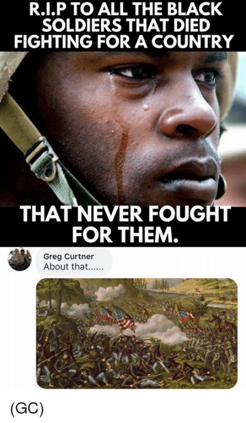 Memes, Soldiers, and Black: R.I.P TO ALL THE BLACK  SOLDIERS THAT DIED  FIGHTING FOR A COUNTRY  THAT NEVER FOUGHT  FOR THEM  Greg Curtner  About that.... (GC)