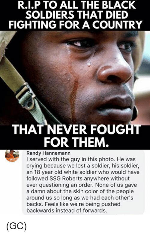 Crying, Memes, and Soldiers: R.I.P TO ALL THE BLACK  SOLDIERS THAT DIED  FIGHTING FOR A COUNTRY  THAT NEVER FOUGHT  FOR THEM  Randy Hannemann  I served with the guy in this photo. He was  crying because we lost a soldier, his soldier,  an 18 year old white soldier who would have  followed SSG Roberts anywhere without  ever quesioning an order. None of us gave  a damn about the skin color of the people  around us so long as we had each other's  backs. Feels like we're being pushed  backwards instead of forwards. (GC)