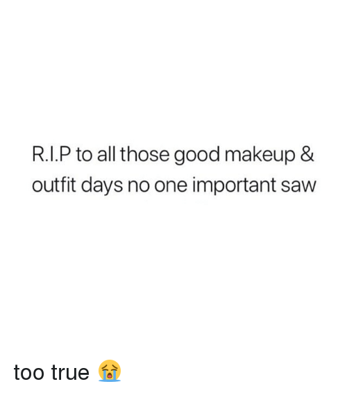 Makeup, Saw, and True: R.I.P to all those good makeup &  outfit days no one important saw too true 😭