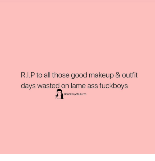 Lame Ass: R.I.P to all those good makeup & outfit  days wasted on lame ass fuckboys  @fuckboysfailures