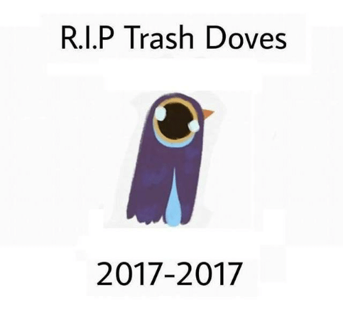 Memes and 🤖: R.I.P Trash Doves  2017-2017