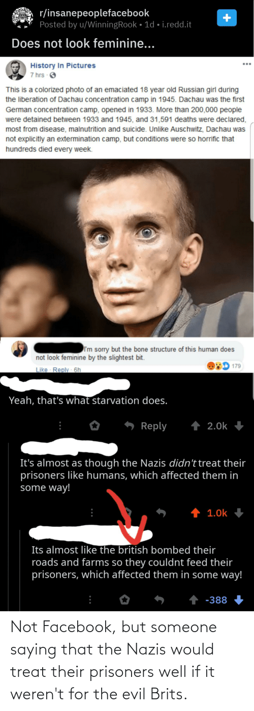Russian Girl: r/insanepeoplefacebook  Posted by u/WinningRook • 1d • i.redd.it  Does not look feminine...  History In Pictures  7 hrs O  This is a colorized photo of an emaciated 18 year old Russian girl during  the liberation of Dachau concentration camp in 1945. Dachau was the first  German concentration camp, opened in 1933. More than 200,000 people  were detained between 1933 and 1945, and 31,591 deaths were declared,  most from disease, malnutrition and suicide. Unlike Auschwitz, Dachau was  not explicitly an extermination camp, but conditions were so horrific that  hundreds died every week.  I'm sorry but the bone structure of this human does  not look feminine by the slightest bit.  179  Like Reply - 6h  Yeah, that's what starvation does.  1 2.0k  Reply  It's almost as though the Nazis didn't treat their  prisoners like humans, which affected them in  some way!  1 1.0k  Its almost like the british bombed their  roads and farms so they couldnt feed their  prisoners, which affected them in some way!  1 -388 Not Facebook, but someone saying that the Nazis would treat their prisoners well if it weren't for the evil Brits.