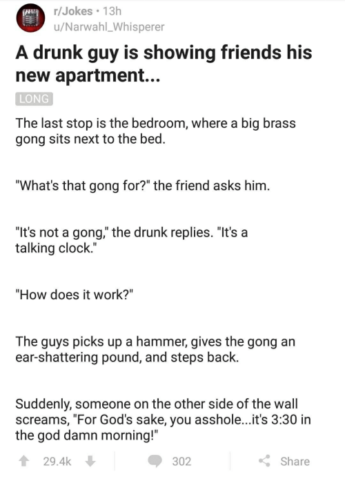 """Other Side Of The Wall: r/Jokes 13h  u/Narwahl_Whisperer  A drunk guy is showing friends his  new apartment..  LONG  The last stop is the bedroom, where a big brass  gong sits next to the bed  """"What's that gong for?"""" the friend asks him  """"It's not a gong,"""" the drunk replies. """"It's a  talking clock.  """"How does it work?""""  The guys picks up a hammer, gives the gong an  ear-shattering pound, and steps back  Suddenly, someone on the other side of the wall  screams, """"For God's sake, you asshole...it's 3:30 in  the god damn morning!""""  29.4k  302  K: Share"""