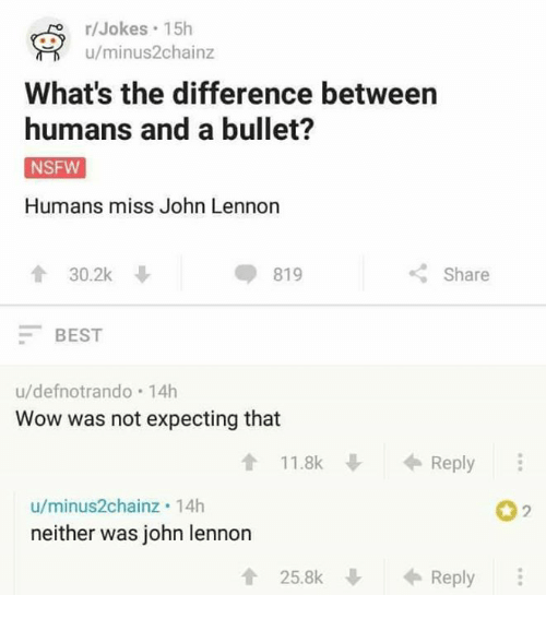 John Lennon, Memes, and Nsfw: r/Jokes. 15h  u/minus2chainz  What's the difference between  humans and a bullet?  NSFW  Humans miss John Lennon  t 30.2k  819  Share  BEST  u/defnotrando 14h  Wow was not expecting that  t 11.8k  Reply  u/minus2chainz. 14h  neither was john lennon  t 25.8k  Reply
