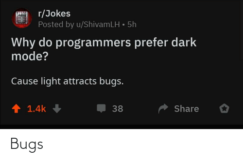 mode: r/Jokes  Posted by u/ShivamLH • 5h  Vokes  Why do programmers prefer dark  mode?  Cause light attracts bugs.  ↑ 1.4k  Share  38 Bugs