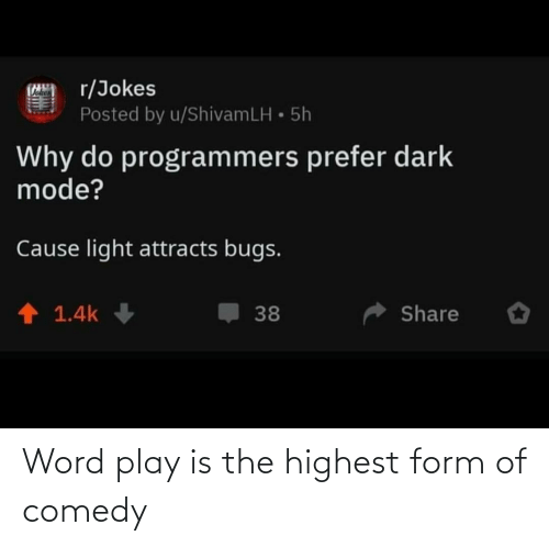 word play: r/Jokes  Posted by u/ShivamLH • 5h  Why do programmers prefer dark  mode?  Cause light attracts bugs.  1 1.4k  Share  38 Word play is the highest form of comedy