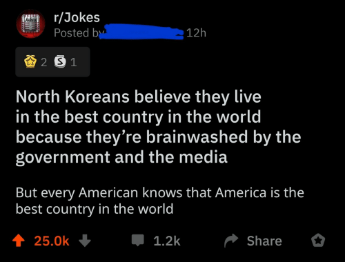 They Live: r/Jokes  Posted by  Vehes  12h  2 S 1  North Koreans believe they live  in the best country in the world  because they're brainwashed by the  government and the media  But every American knows that America is the  best country in the world  t 25.0k  1.2k  Share