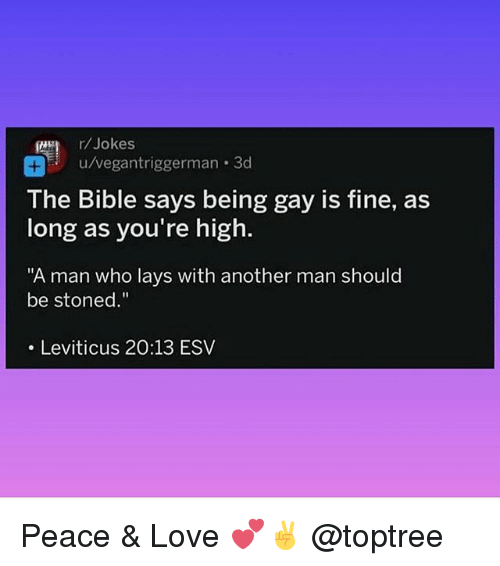 "Lay's, Love, and Weed: r/Jokes  u/vegantriggerman-3d  The Bible says being gay is fine, as  long as you're high.  ""A man who lays with another man should  be stoned.""  . Leviticus 20:13 ESV Peace & Love 💕✌️ @toptree"