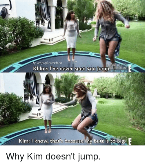 Kardashian, Celebrities, and Kim: R: keepupkardashian  Khloe: I've never seen you jump  BRAND NEW  Kim. I know, that s because my butt is to big sE Why Kim doesn't jump.