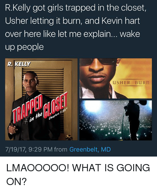 Girls, Kevin Hart, and Memes: R.Kelly got girls trapped in the closet,  Usher letting it burn, and Kevin hart  over here like let me explain... Wake  up people  USHER BURIT  7/19/17, 9:29 PM from Greenbelt, MD LMAOOOOO! WHAT IS GOING ON?