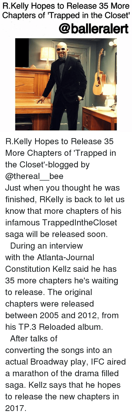 """Kellie: R.Kelly Hopes to Release 35 More  Chapters of Trapped in the Closet""""  @balleralert R.Kelly Hopes to Release 35 More Chapters of 'Trapped in the Closet'-blogged by @thereal__bee ⠀⠀⠀⠀⠀⠀⠀⠀⠀ ⠀⠀⠀⠀⠀⠀⠀⠀⠀ Just when you thought he was finished, RKelly is back to let us know that more chapters of his infamous TrappedIntheCloset saga will be released soon. ⠀⠀⠀⠀⠀⠀⠀⠀⠀ ⠀⠀⠀⠀⠀⠀⠀⠀⠀ During an interview with the Atlanta-Journal Constitution Kellz said he has 35 more chapters he's waiting to release. The original chapters were released between 2005 and 2012, from his TP.3 Reloaded album. ⠀⠀⠀⠀⠀⠀⠀⠀⠀ ⠀⠀⠀⠀⠀⠀⠀⠀⠀ After talks of converting the songs into an actual Broadway play, IFC aired a marathon of the drama filled saga. Kellz says that he hopes to release the new chapters in 2017."""