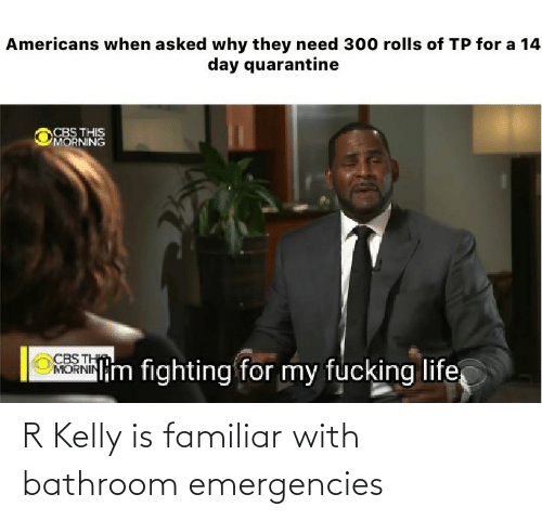 R. Kelly: R Kelly is familiar with bathroom emergencies