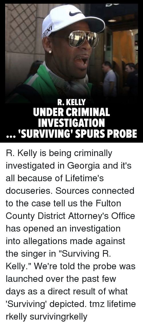 "attorneys: R. KELLY  UNDER CRIMINAL  INVESTIGATION  SURVIVING' SPURS PROBE R. Kelly is being criminally investigated in Georgia and it's all because of Lifetime's docuseries. Sources connected to the case tell us the Fulton County District Attorney's Office has opened an investigation into allegations made against the singer in ""Surviving R. Kelly."" We're told the probe was launched over the past few days as a direct result of what 'Surviving' depicted. tmz lifetime rkelly survivingrkelly"