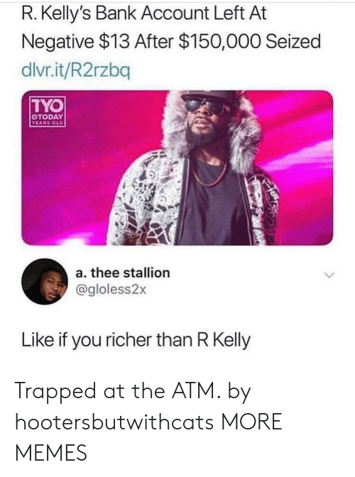 stallion: R. Kelly's Bank Account Left At  Negative $13 After $150,000 Seized  dlvr.it/R2rzbq  TYO  TODAY  YEARS OLD  a. thee stallion  @gloless2x  Like if you richer than R Kelly Trapped at the ATM. by hootersbutwithcats MORE MEMES