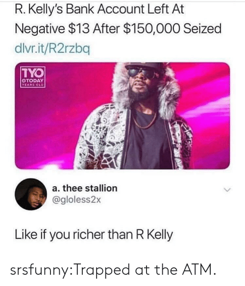stallion: R. Kelly's Bank Account Left At  Negative $13 After $150,000 Seized  dlvr.it/R2rzbq  TYO  TODAY  YEARS OLD  a. thee stallion  @gloless2x  Like if you richer than R Kelly srsfunny:Trapped at the ATM.