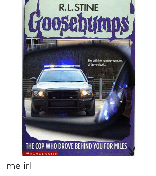 scholastic: R.L. STINE  He's definitely running your plates,  at the very least..  THE COP WHO DROVE BEHIND YOU FOR MILES  SCHOLASTIC me irl
