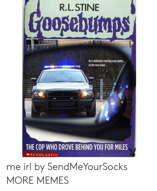 scholastic: R.L. STINE  He's definitely running your plates,  at the very least..  THE COP WHO DROVE BEHIND YOU FOR MILES  SCHOLASTIC me irl by SendMeYourSocks MORE MEMES