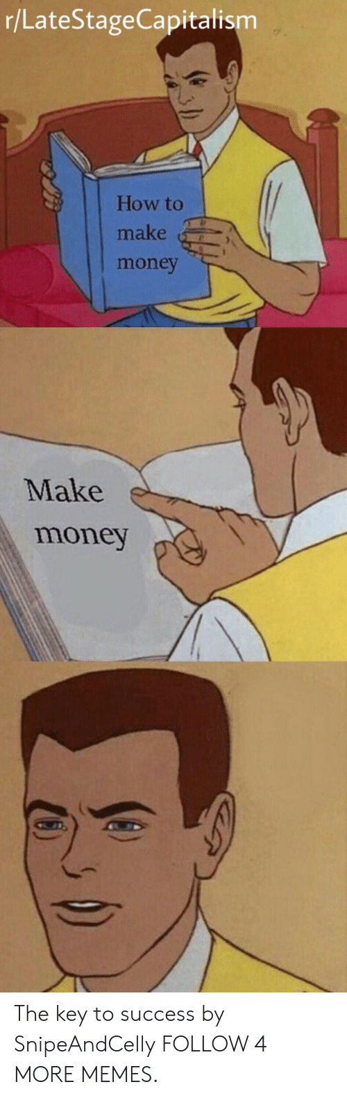 key to success: r/LateStageCapitalism  How to  make  money  Make  money The key to success by SnipeAndCelly FOLLOW 4 MORE MEMES.