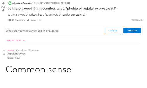phobia: r/learnprogramming Posted by u/darwinBishop 7 hours ago  Is there a word that describes a fear/phobia of regular expressions?  Is there a word that describes a fear/phobia of regular expressions?  Џ 91 Comments Share  303  94% upvoted  What are your thoughts? Log in or Sign up  LOG IN  SIGN UP  SORT BY BEST  CptCap 433 points-7 hours ago  common sense.  Share Save Common sense