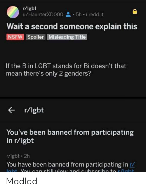 spoiler: r/lgbt  u/HaunterXDO00 5h i.redd.it  Wait a second someone explain this  NSFW Spoiler Misleading Title  If the B in LGBT stands for Bi doesn't that  mean there's only 2 genders?  r/lgbt  You've been banned from participating  in r/lgbt  r/lgbt 2h  You have been banned from participating in r/  Icht Yo1can still view and euhscrih to r/lebt Madlad