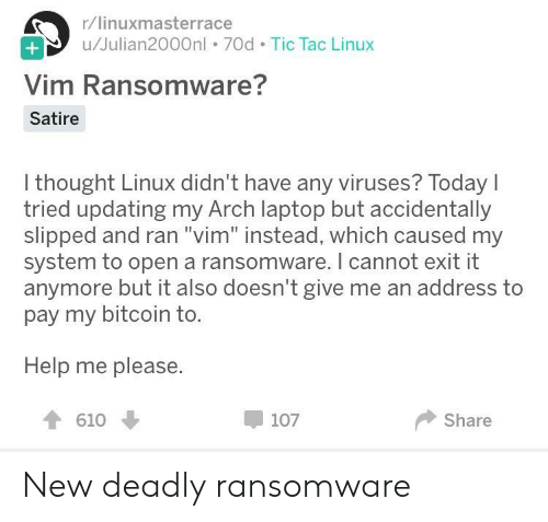"Bitcoin: r/linuxmasterrace  u/Julian2000nl . 70d Tic Tac Linux  Vim Ransomware?  Satire  I thought Linux didn't have any viruses? Today  tried updating my Arch laptop but accidentally  slipped and ran ""vim"" instead, which caused my  system to open a ransomware. I cannot exit it  anymore but it also doesn't give me an address to  pay my bitcoin to.  Help me please.  610  107  Share New deadly ransomware"