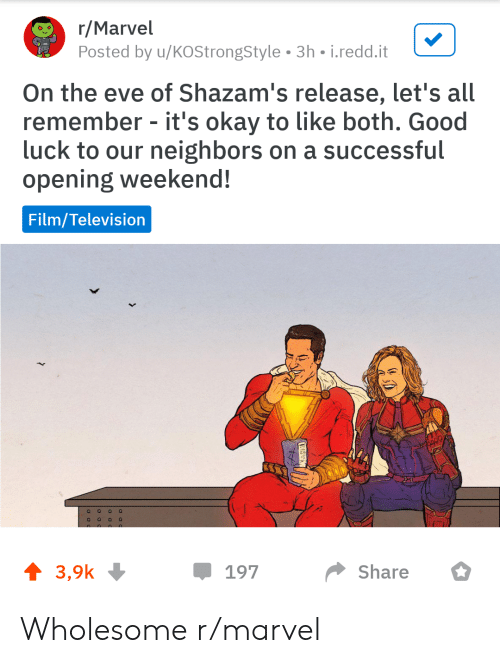 Television: r/Marvel  Posted by u/KOStrongStyle 3h-i.redd.it  Poxtanver onsyes 3h isedeait  On the eve of Shazam's release, let's all  remember - it's okay to like both. Good  luck to our neighbors on a successful  opening weekend!  Film/Television  3,9k  *Share  197 Wholesome r/marvel