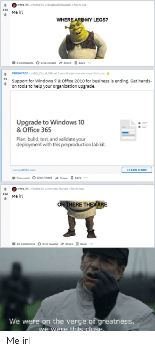Claud: r/me_irl. Pated by u/desp watah 4 haurs ao  353  Me irl  WHERE ARE MY LEGS?  Comments Give Award Share Save  PROMOTED u/MS Claud Official 1 manth aga fram micrasftse5.com  Support for Windows 7 & Office 2010 for business is ending. Get hands-  on tools to help your organization upgrade.  Upgrade to Windows 10  & Office 365  Plan, build, test, and validate your  deployment with this preproduction lab kit.  mcrasot365.com  LEARN MORE  Comment Give Award Share Save  r/me irl.Poabed by u(Anthony-Harvwy 4 haurs ag  367  Me irl  OH THERE THEY ARE  15 Comments Give Award share Save  We were on the verge of greatness,  we were this close. Me irl