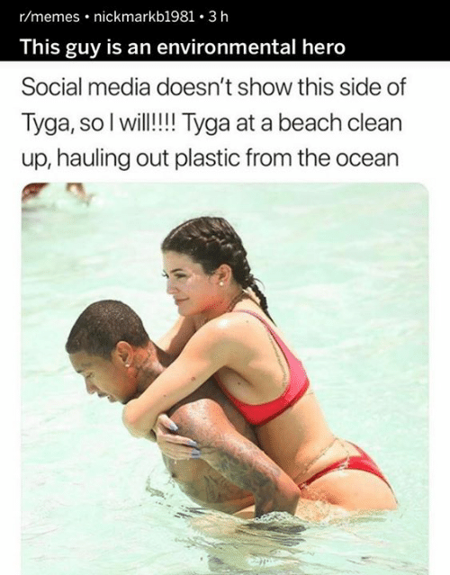 Environmental: r/memes nickmarkb1981 . 3 h  This guy is an environmental hero  Social media doesn't show this side of  Tyga, so I will!!!Tyga at a beach clean  up, hauling out plastic from the ocean