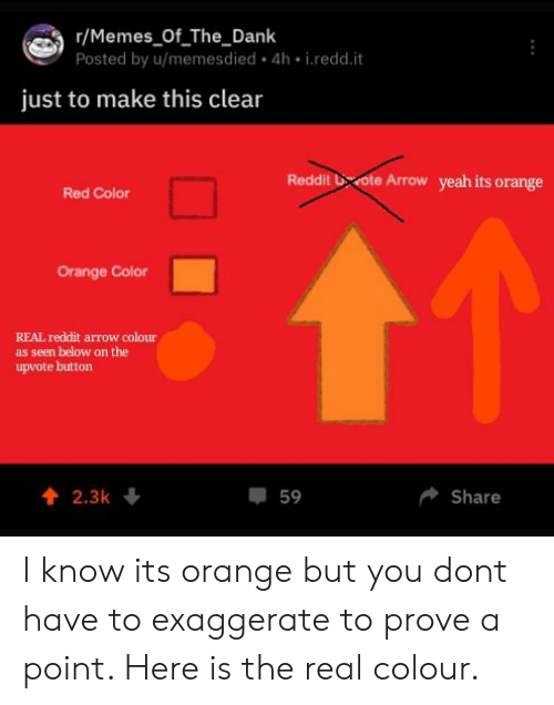 Reddit Arrow: r/Memes_Of The_Dank  Posted by u/memesdied 4h i.redd.it  just to make this clear  Reddit  vote Arrow  yeah its orange  Red Color  Orange Color  REAL reddit arrow colour  as seen below on the  upvote button  4 2.3k  59  Share I know its orange but you dont have to exaggerate to prove a point. Here is the real colour.