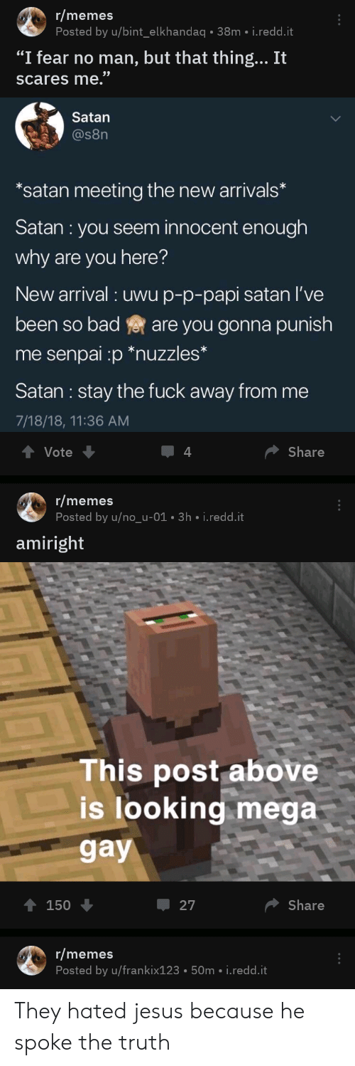 """Bint: r/memes  Posted by u/bint_elkhandaq 38m i.redd.it  """"I fear no man, but that thing... It  scares me.""""  Satan  @s8n  *satan meeting the new arrivals*  Satan : you seem innocent enough  why are you here?  New arrival uwu p-p-papi satan I've  been so bad  are you gonna punish  me senpai :p *nuzzles*  Satan: stay the fuck away from me  7/18/18, 11:36 AM  Vote  Share  r/memes  Posted by u/no_u-01 3h i.redd.it  amiright  This post above  is looking mega  gay  Share  150  27  r/memes  Posted by u/frankix123 50m i.redd.it They hated jesus because he spoke the truth"""