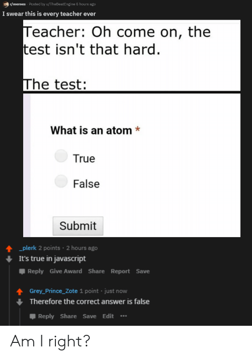 Submit: r/memes Posted by u/TheBeatEngine 5 hours ago  I swear this is every teacher ever  Teacher: Oh come on, the  test isn't that hard  The test:  What is an atom*  True  False  Submit  plerk 2 points 2 hours ago  It's true in javascript  Reply Give Award ShareReport Save  Grey_Prince_Zote 1 point just now  Therefore the correct answer is false  Reply Share Save Edit Am I right?