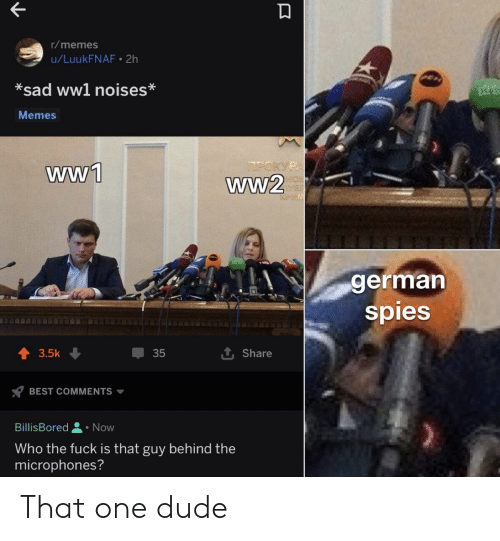 Dude, Memes, and Best: r/memes  u/LuukFNAF 2h  *sad ww1 noises*  Memes  POKYPA  ww1  ww2  german  spies  3.5k  35  Share  BEST COMMENTS  BillisBored  Now  Who the fuck is that guy behind the  microphones? That one dude