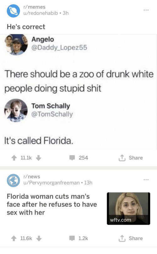 angelo: r/memes  u/redonehabib 3h  He's correct  Angelo  @Daddy Lopez55  There should be a zoo of drunk white  people doing stupid shit  Tom Schally  @TomSchally  It's called Florida  11.1k  254  T Share  r/news  u/Pervymorganfreeman 13h  Florida woman cuts man's  face after he refuses to have  sex with her  wftv.com  11.6k  1.2k  T, Share
