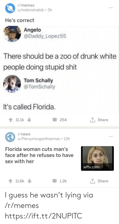 angelo: r/memes  u/redonehabib 3h  He's correct  Angelo  @Daddy Lopez55  There should be a zoo of drunk white  people doing stupid shit  Tom Schally  @TomSchally  It's called Florida  11.1k  254  T Share  r/news  u/Pervymorganfreeman 13h  Florida woman cuts man's  face after he refuses to have  sex with her  wftv.com  11.6k  1.2k  T, Share I guess he wasn't lying via /r/memes https://ift.tt/2NUPITC