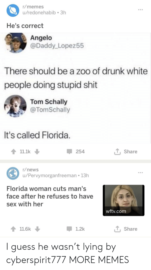 angelo: r/memes  u/redonehabib 3h  He's correct  Angelo  @Daddy Lopez55  There should be a zoo of drunk white  people doing stupid shit  Tom Schally  @TomSchally  It's called Florida  11.1k  254  T Share  r/news  u/Pervymorganfreeman 13h  Florida woman cuts man's  face after he refuses to have  sex with her  wftv.com  11.6k  1.2k  T, Share I guess he wasn't lying by cyberspirit777 MORE MEMES