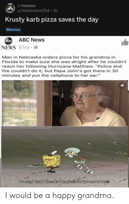 "Nebraska: r/memes  u/timtimtom254 1h  Krusty karb pizza saves the day  Memes  abc  b ABC News  NEWS 5 hrs  Man in Nebraska orders pizza for his grandma in  Florida to make sure she was alright after he couldn't  reach her following Hurricane Matthew. ""Police and  fire couldn't do it, but Papa John's got there in 30  minutes and put the cellphone to her ear.""  andone! I would be a happy grandma."