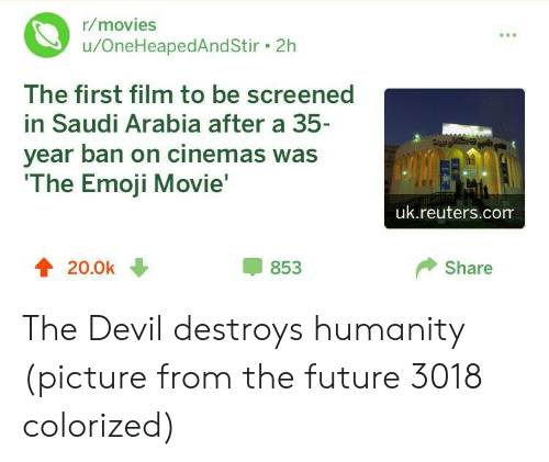 Emoji Movie: r/movies  u/OneHeapedAndStir. 2h  The first film to be screened  in Saudi Arabia after a 35  year ban on cinemas was  The Emoji Movie  uk.reuters.com  4 20.0k  853  Share The Devil destroys humanity (picture from the future 3018 colorized)