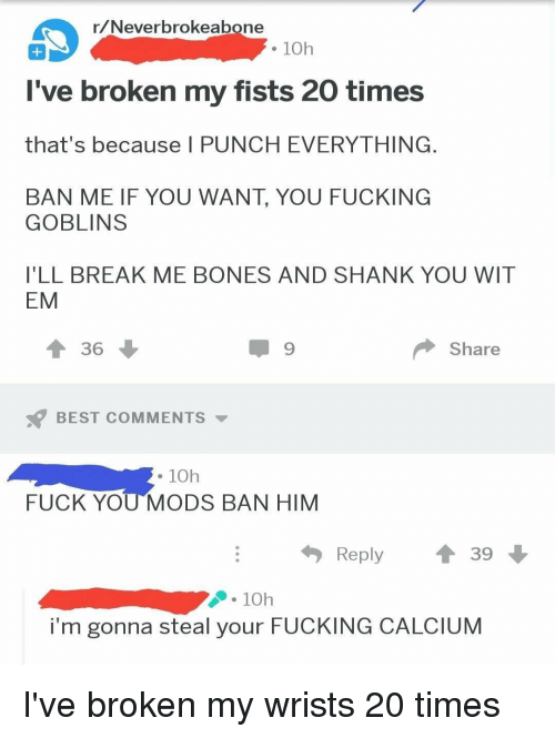 Bones, Fuck You, and Fucking: r/Neverbrokeabone  . 10h  I've broken my fists 20 times  that's because I PUNCH EVERYTHING  BAN ME IF YOU WANT, YOU FUCKING  GOBLINS  I'LL BREAK ME BONES AND SHANK YOU WIT  EM  Share  BEST COMMENTS  . 10h  FUCK YOU MODS BAN HIM  Reply ↑ 39  10h  i'm gonna steal your FUCKING CALCIUM
