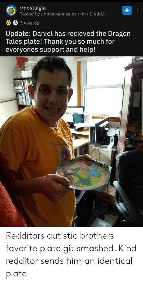 Smashed: r/nostalgia  Posted by u/meatygonzales 4h i.redd.it  S 7 Awards  |Update: Daniel has recieved the Dragon  Tales plate! Thank you so much for  everyones support and help!  N Redditors autistic brothers favorite plate git smashed. Kind redditor sends him an identical plate